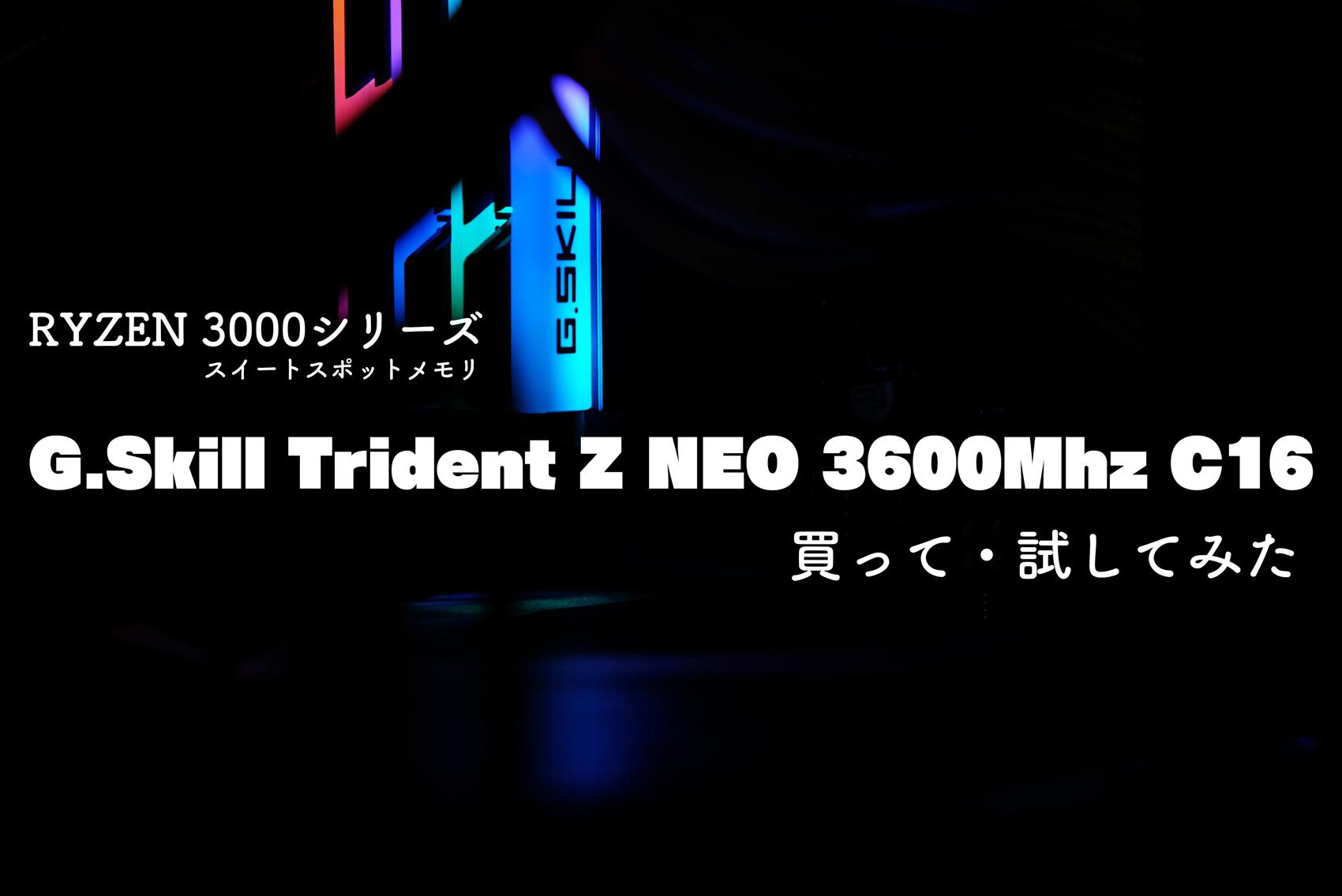 Ryzen 3000シリーズに最適なメモリ「G.Skill Trident Z Neo 3600hz C16」買って・試してみた【レビュー】